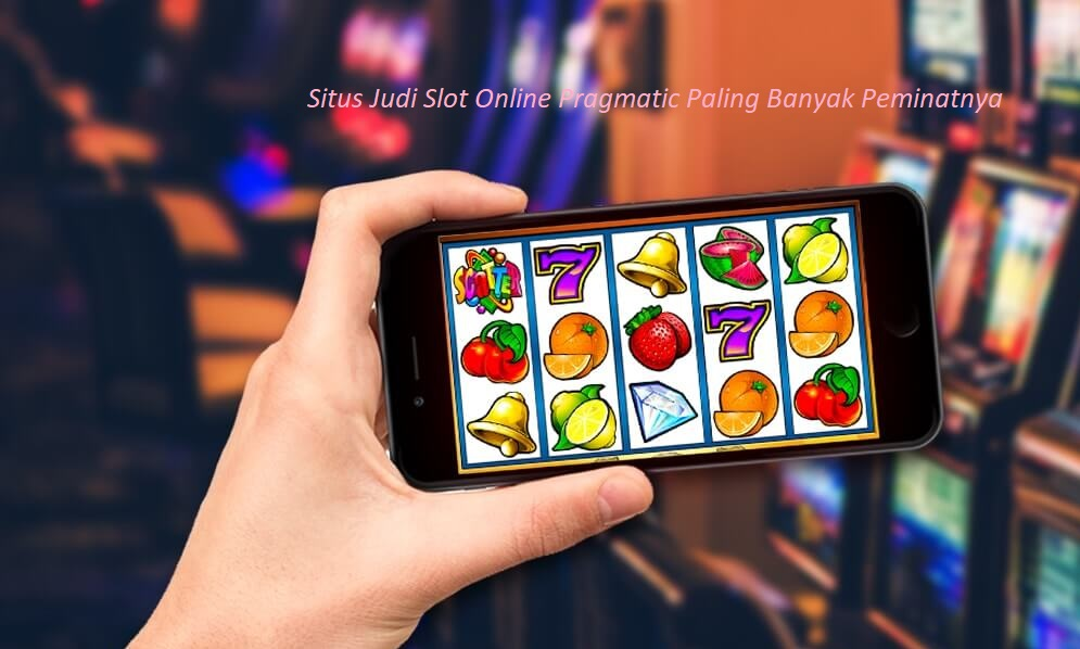 Situs Judi Slot Online Pragmatic Paling Banyak Peminatnya